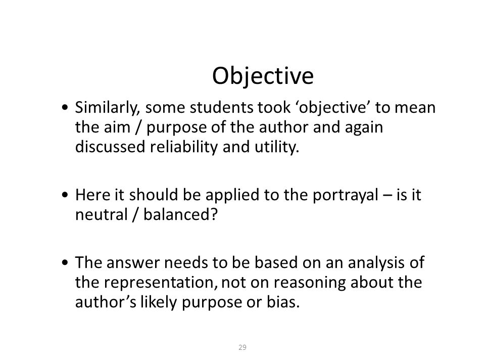 29 Objective Similarly, some students took 'objective' to mean the aim / purpose of the author and again discussed reliability and utility.
