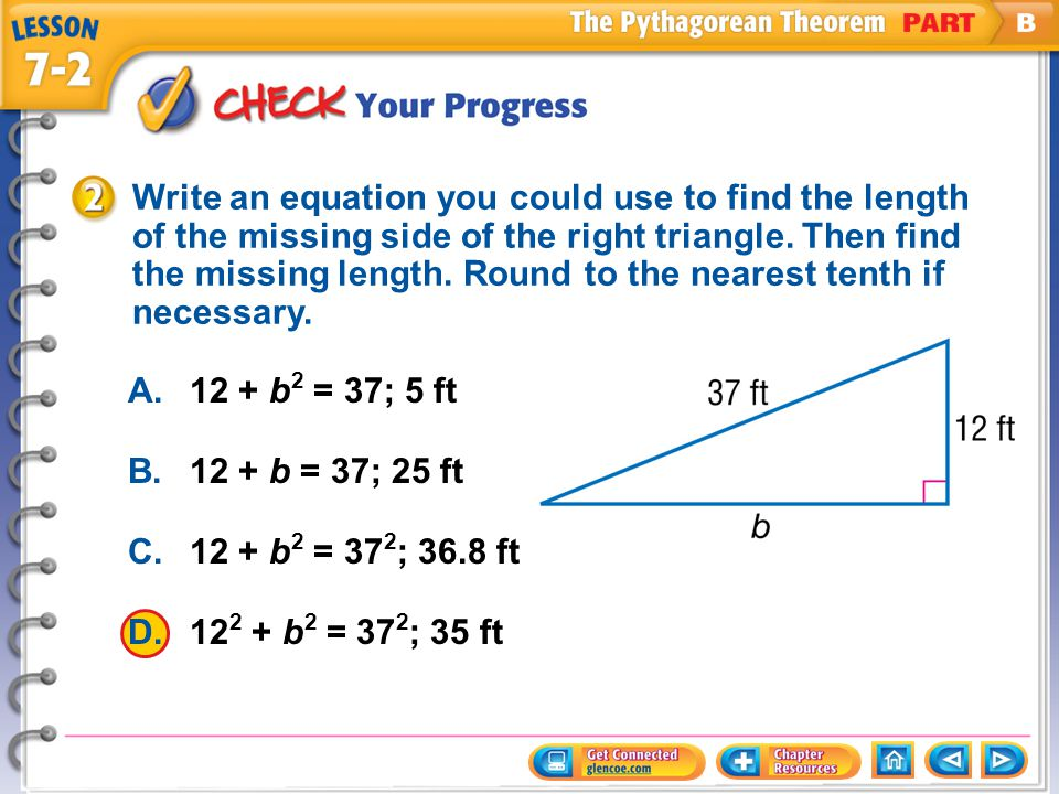Example 2 CYP A.12 + b 2 = 37; 5 ft B.12 + b = 37; 25 ft C.12 + b 2 = 37 2 ; 36.8 ft D.12 2 + b 2 = 37 2 ; 35 ft Write an equation you could use to fi