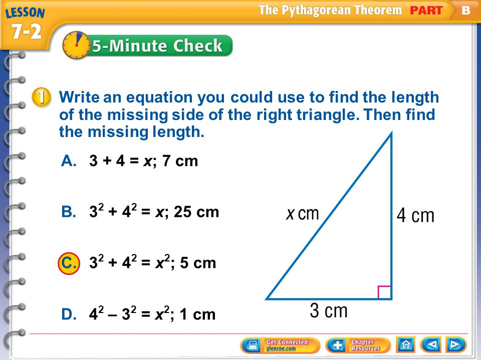 A.3 + 4 = x; 7 cm B.3 2 + 4 2 = x; 25 cm C.3 2 + 4 2 = x 2 ; 5 cm D.4 2 – 3 2 = x 2 ; 1 cm Write an equation you could use to find the length of the m