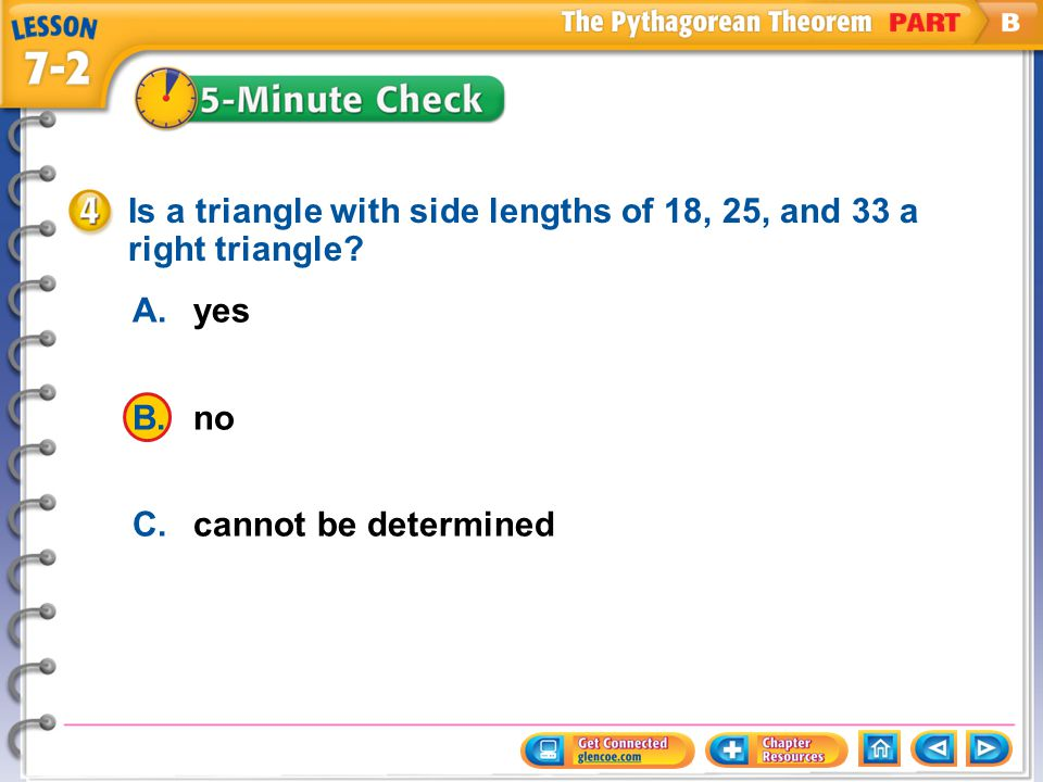 A.yes B.no C.cannot be determined Is a triangle with side lengths of 18, 25, and 33 a right triangle? Five Minute Check 4