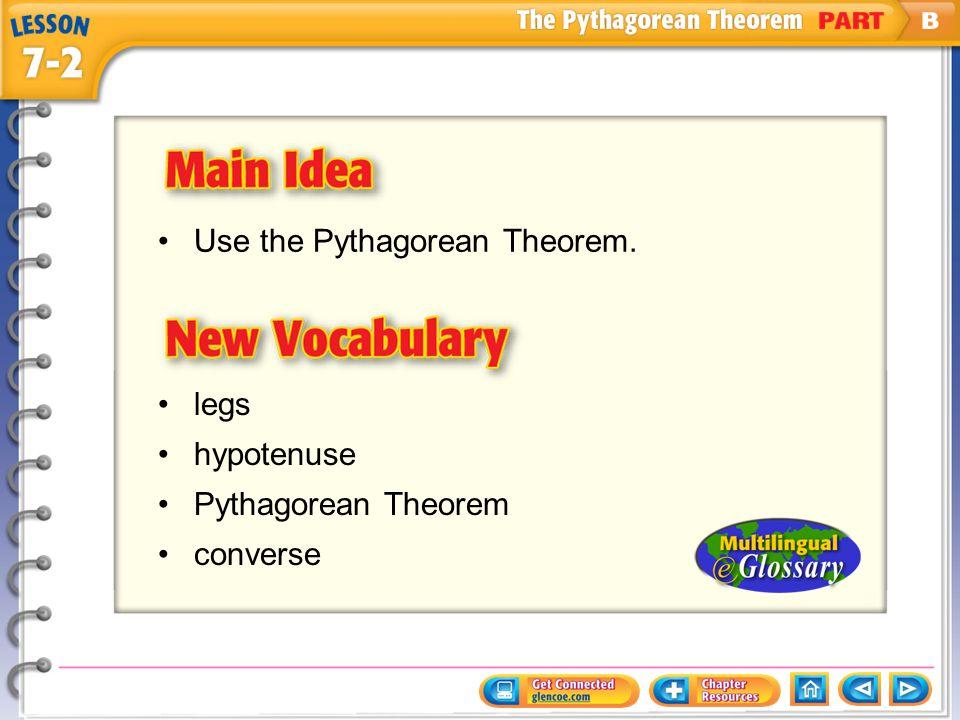 Main Idea/Vocabulary Use the Pythagorean Theorem. legs hypotenuse Pythagorean Theorem converse