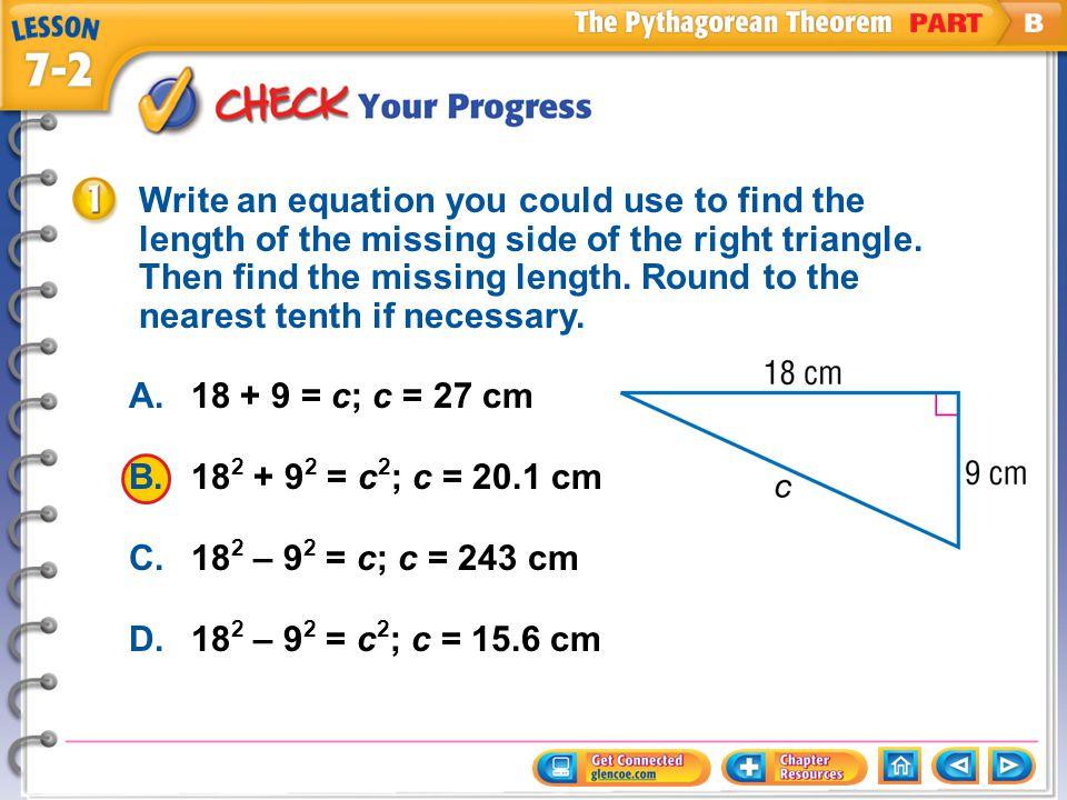 Example 1 CYP A.18 + 9 = c; c = 27 cm B.18 2 + 9 2 = c 2 ; c = 20.1 cm C.18 2 – 9 2 = c; c = 243 cm D.18 2 – 9 2 = c 2 ; c = 15.6 cm Write an equation