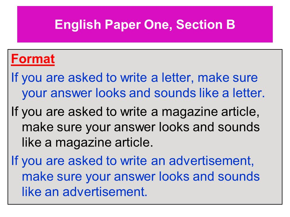 English Paper One, Section B Format If you are asked to write a letter, make sure your answer looks and sounds like a letter.
