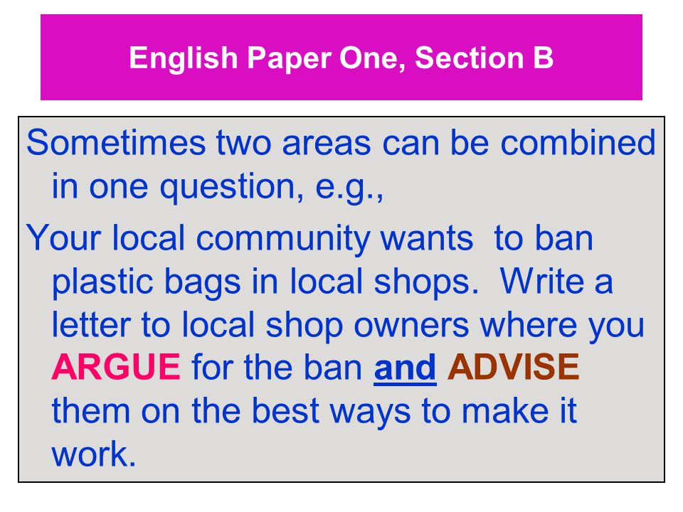 English Paper One, Section B Sometimes two areas can be combined in one question, e.g., Your local community wants to ban plastic bags in local shops.