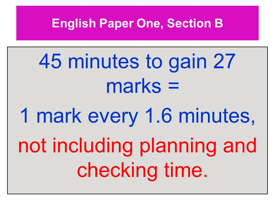 English Paper One, Section B 45 minutes to gain 27 marks = 1 mark every 1.6 minutes, not including planning and checking time.
