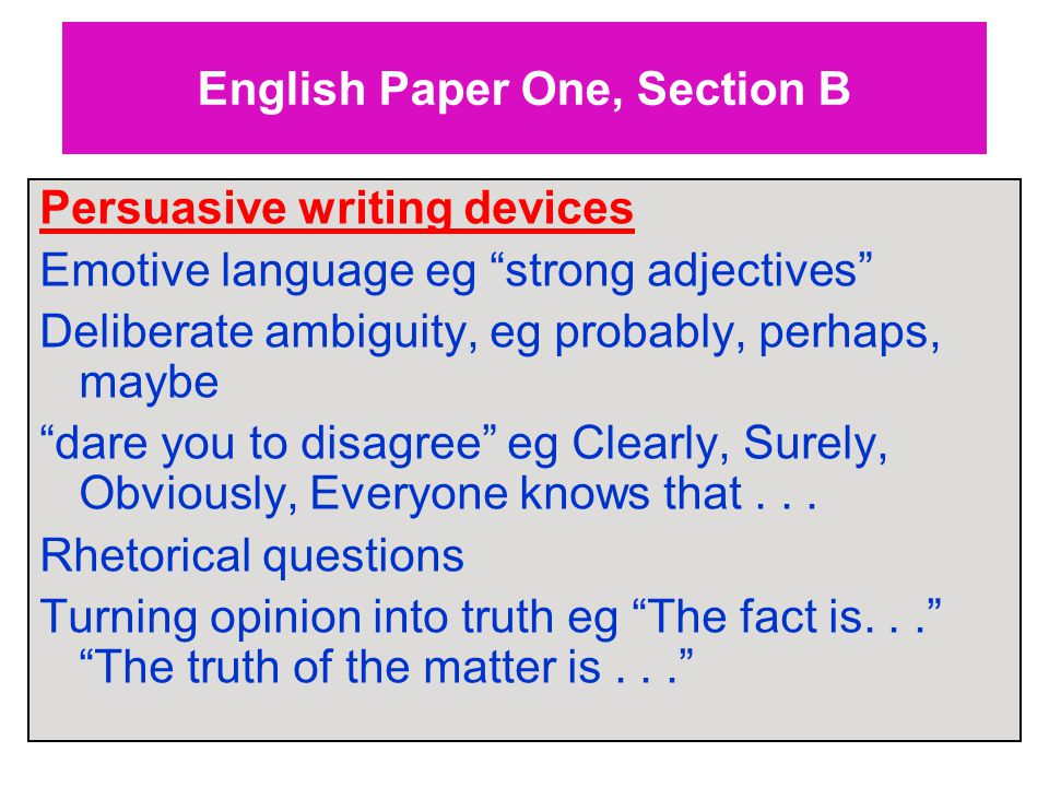 English Paper One, Section B Persuasive writing devices Emotive language eg strong adjectives Deliberate ambiguity, eg probably, perhaps, maybe dare you to disagree eg Clearly, Surely, Obviously, Everyone knows that...