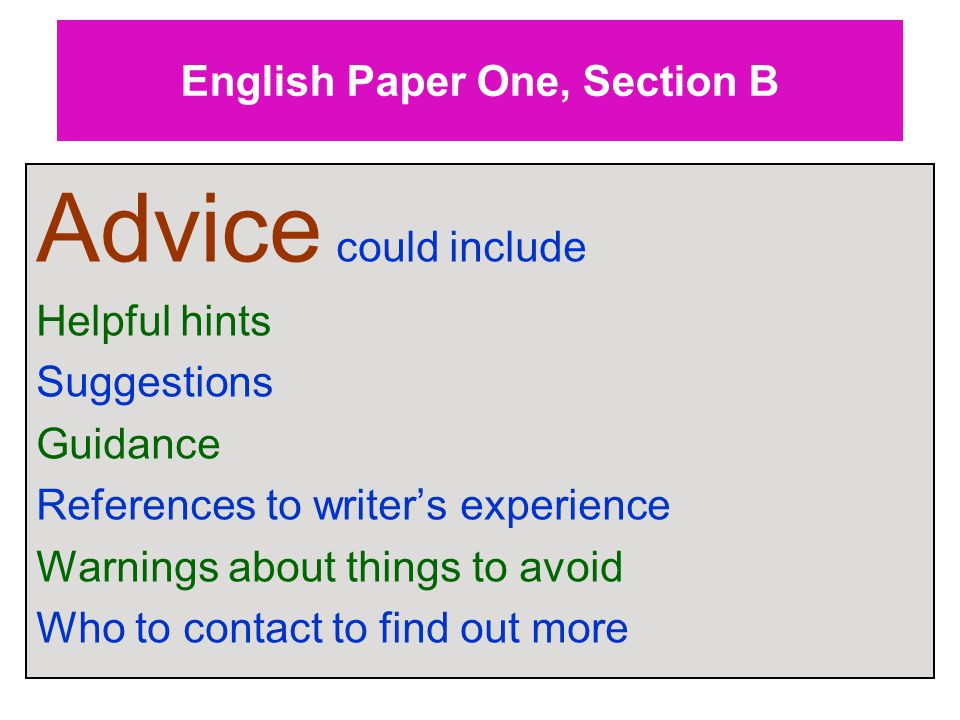English Paper One, Section B Advice could include Helpful hints Suggestions Guidance References to writer's experience Warnings about things to avoid Who to contact to find out more