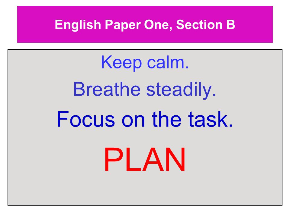English Paper One, Section B Keep calm. Breathe steadily. Focus on the task. PLAN