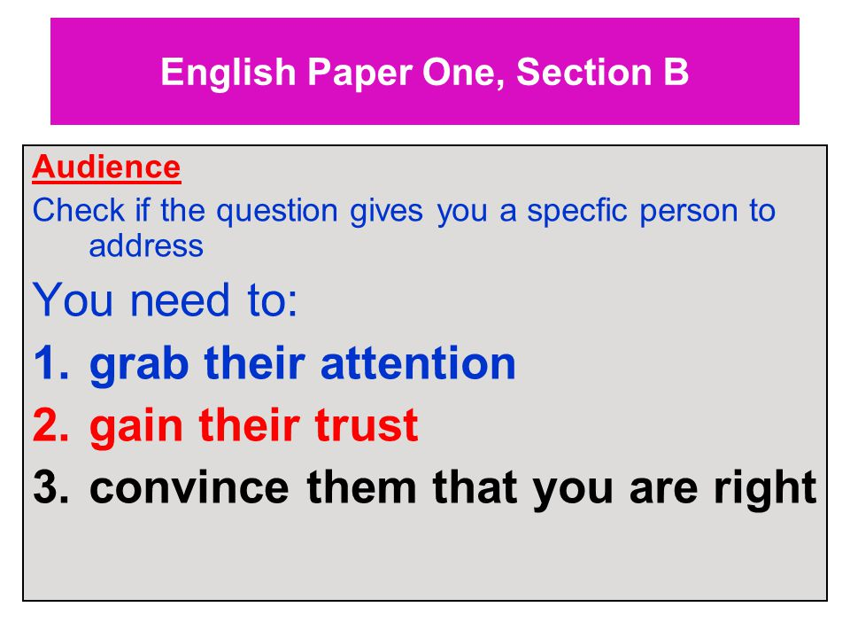 English Paper One, Section B Audience Check if the question gives you a specfic person to address You need to: 1.grab their attention 2.gain their trust 3.convince them that you are right