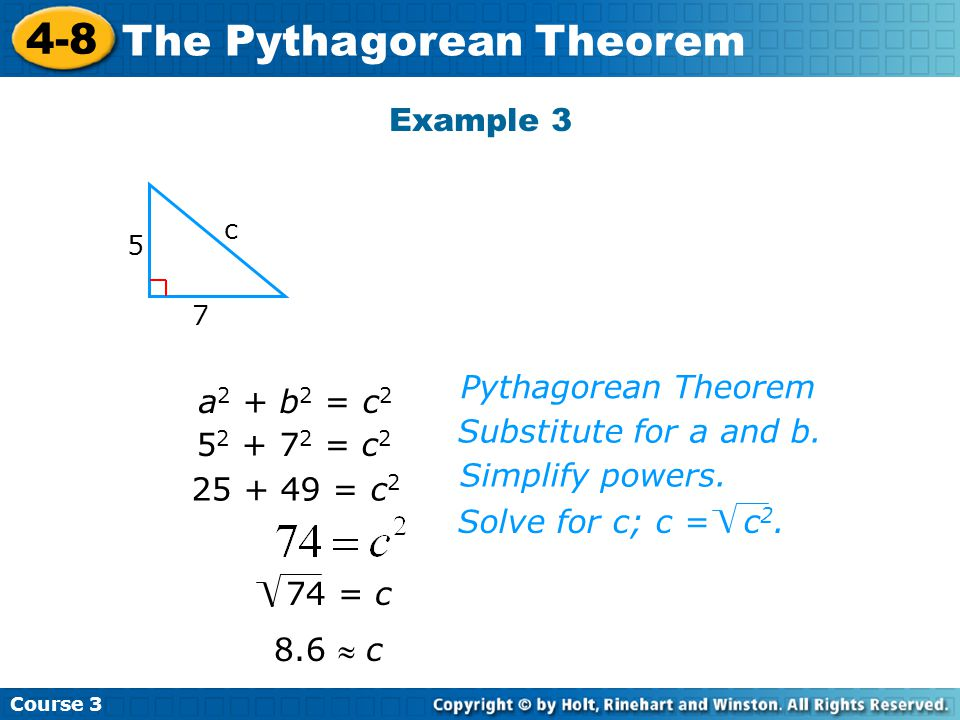 Course 3 4-8 The Pythagorean Theorem Example 3 5 7 c 8.6  c Pythagorean Theorem Substitute for a and b.