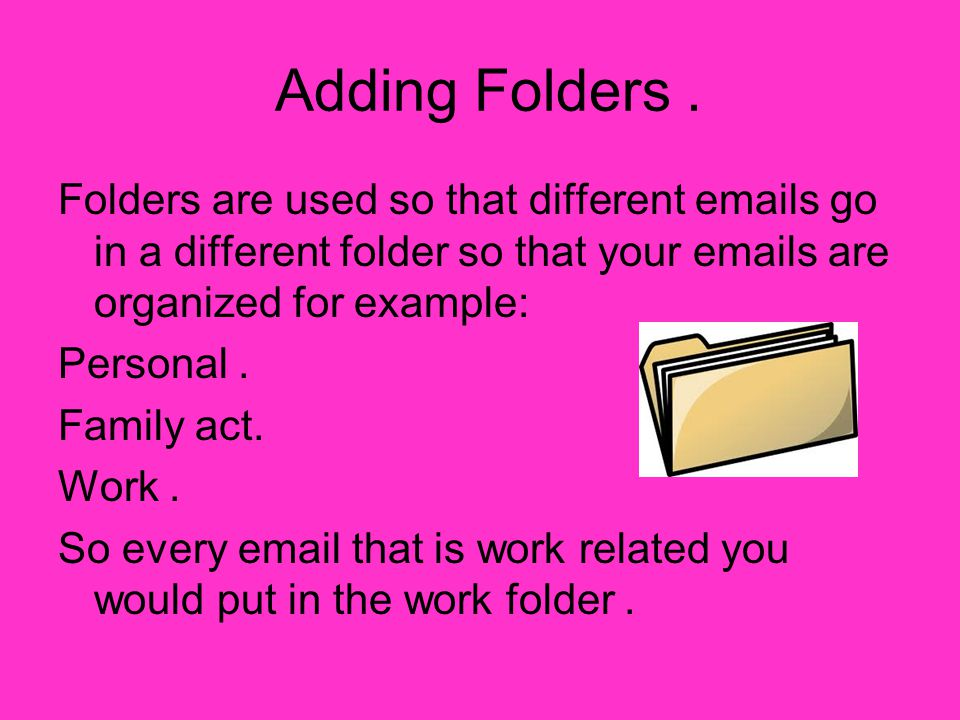 Adding Folders. Folders are used so that different emails go in a different folder so that your emails are organized for example: Personal. Family act