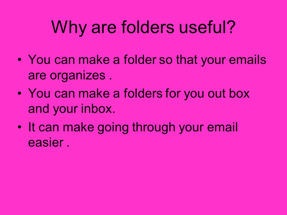 Why are folders useful. You can make a folder so that your emails are organizes.