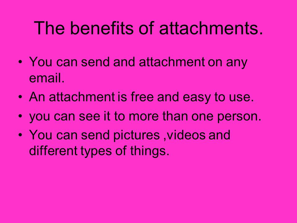 The benefits of attachments. You can send and attachment on any email.