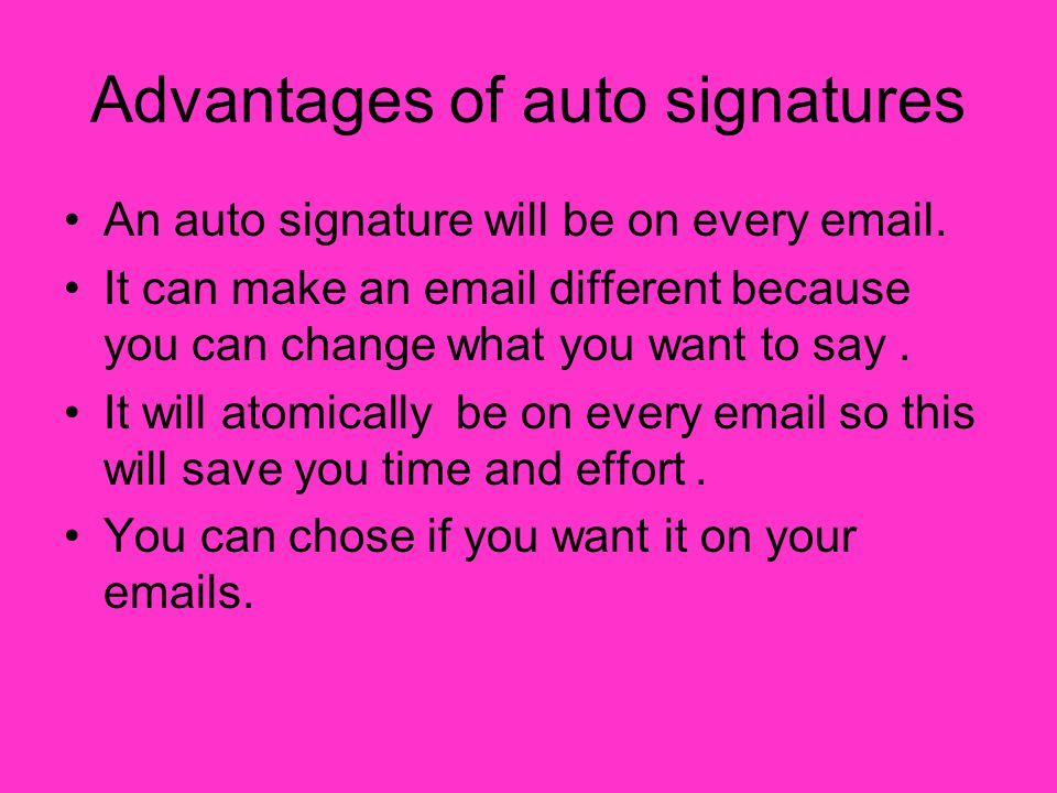 Advantages of auto signatures An auto signature will be on every email.