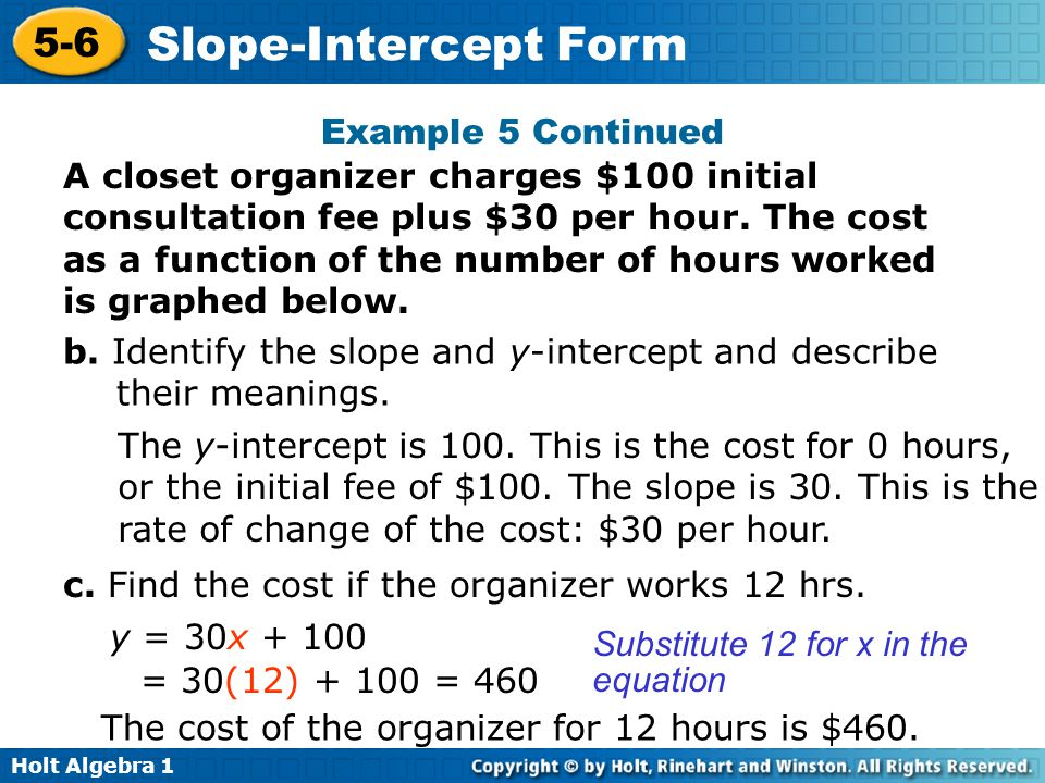 Holt Algebra 1 5-6 Slope-Intercept Form Example 5 Continued A closet organizer charges $100 initial consultation fee plus $30 per hour. The cost as a
