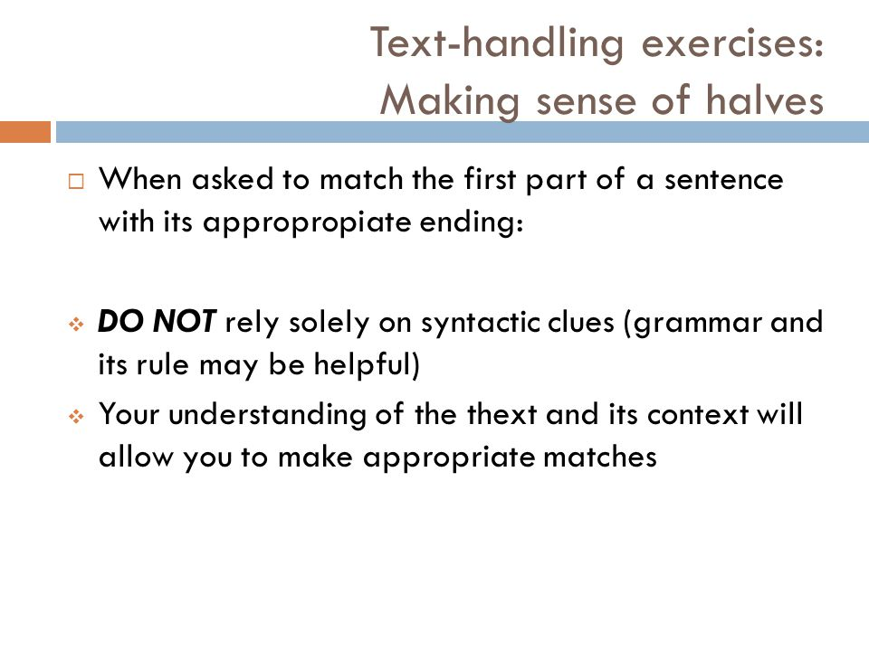 Text-handling exercises: Making sense of halves  When asked to match the first part of a sentence with its appropropiate ending:  DO NOT rely solely on syntactic clues (grammar and its rule may be helpful)  Your understanding of the thext and its context will allow you to make appropriate matches