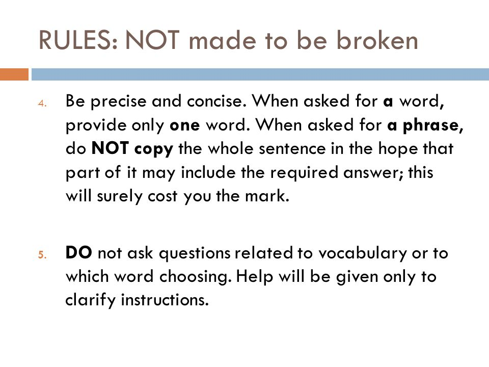 RULES: NOT made to be broken 4. Be precise and concise. When asked for a word, provide only one word. When asked for a phrase, do NOT copy the whole s