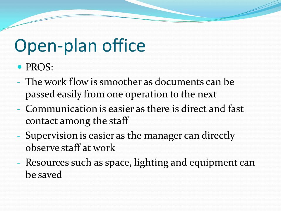 Open-plan office PROS: - The work flow is smoother as documents can be passed easily from one operation to the next - Communication is easier as there is direct and fast contact among the staff - Supervision is easier as the manager can directly observe staff at work - Resources such as space, lighting and equipment can be saved