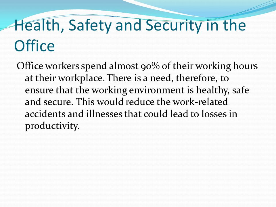 Health, Safety and Security in the Office Office workers spend almost 90% of their working hours at their workplace.