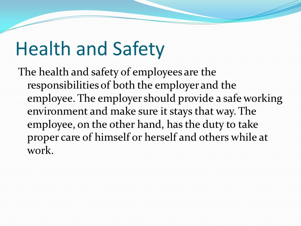 Health and Safety The health and safety of employees are the responsibilities of both the employer and the employee.