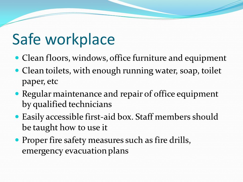 Safe workplace Clean floors, windows, office furniture and equipment Clean toilets, with enough running water, soap, toilet paper, etc Regular maintenance and repair of office equipment by qualified technicians Easily accessible first-aid box.