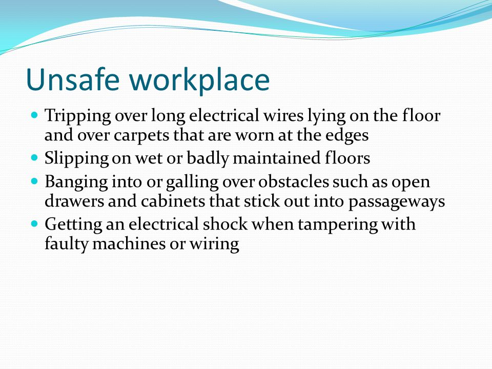 Unsafe workplace Tripping over long electrical wires lying on the floor and over carpets that are worn at the edges Slipping on wet or badly maintained floors Banging into or galling over obstacles such as open drawers and cabinets that stick out into passageways Getting an electrical shock when tampering with faulty machines or wiring