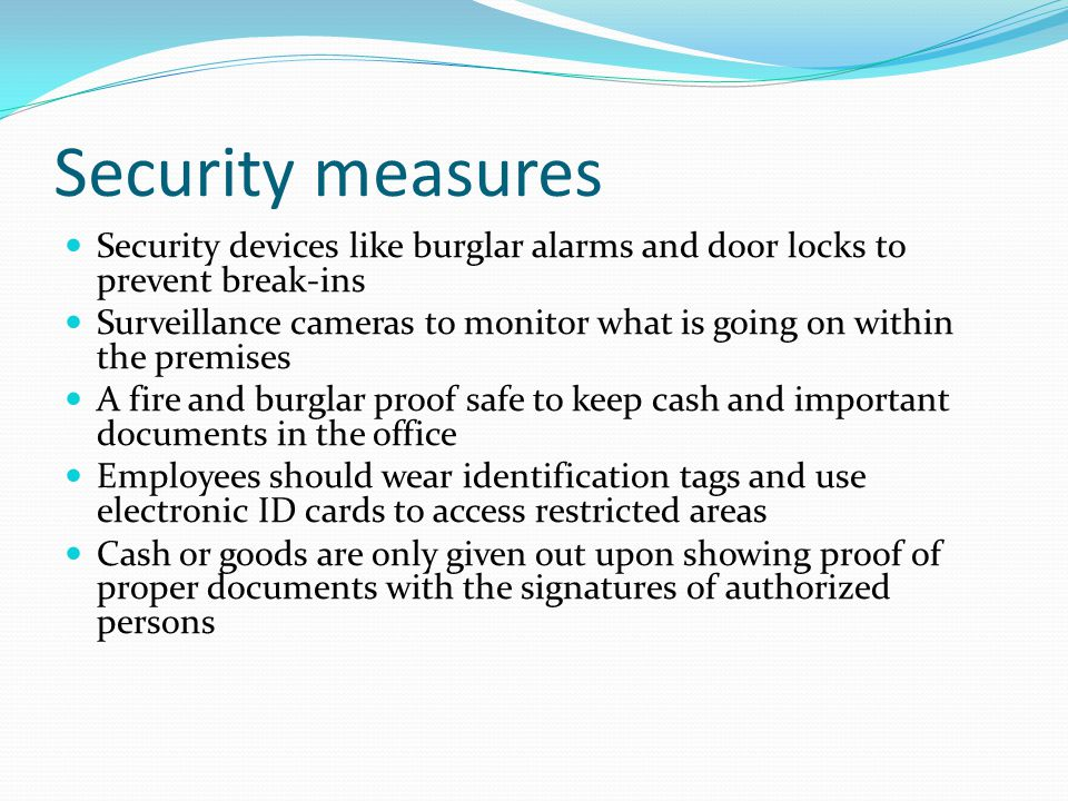 Security measures Security devices like burglar alarms and door locks to prevent break-ins Surveillance cameras to monitor what is going on within the premises A fire and burglar proof safe to keep cash and important documents in the office Employees should wear identification tags and use electronic ID cards to access restricted areas Cash or goods are only given out upon showing proof of proper documents with the signatures of authorized persons