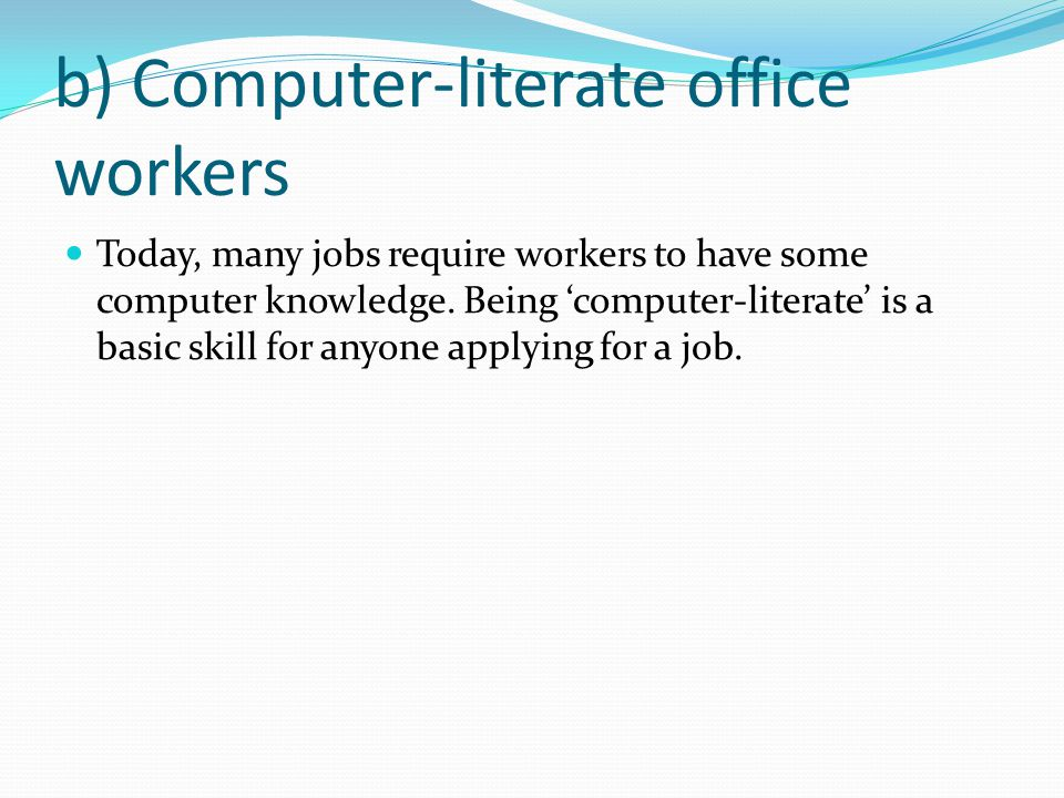 b) Computer-literate office workers Today, many jobs require workers to have some computer knowledge.