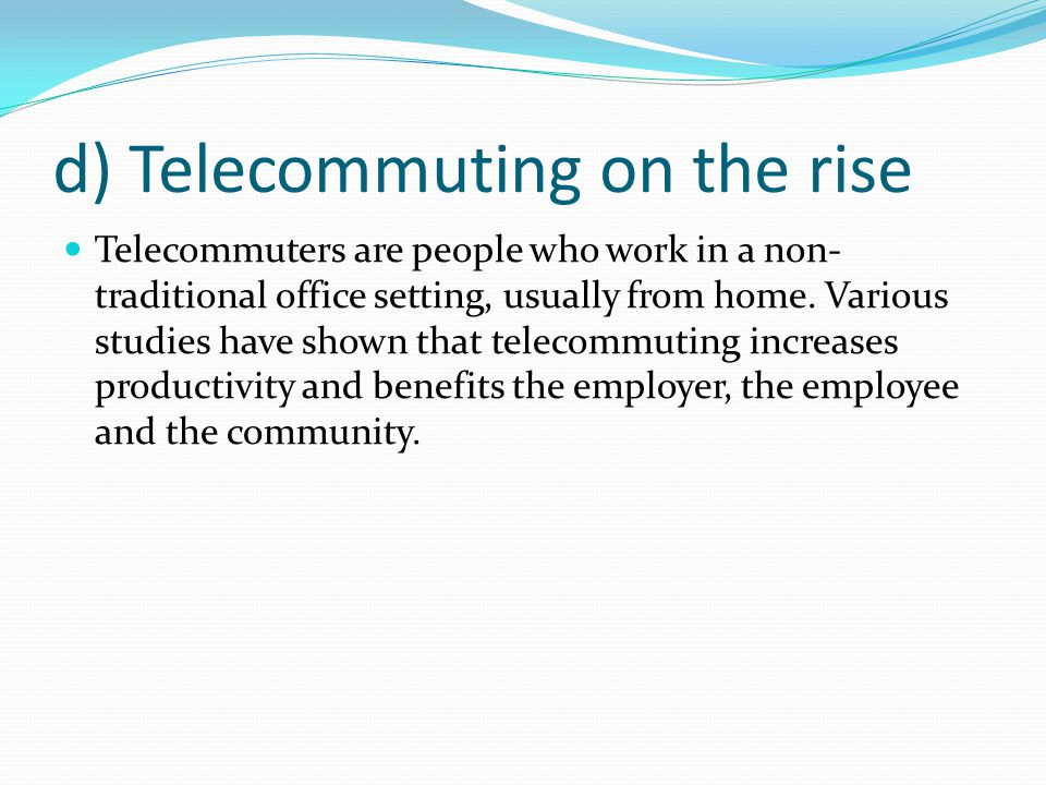 d) Telecommuting on the rise Telecommuters are people who work in a non- traditional office setting, usually from home.