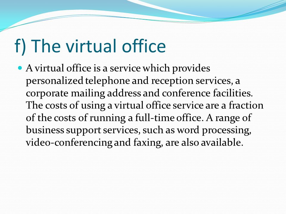f) The virtual office A virtual office is a service which provides personalized telephone and reception services, a corporate mailing address and conference facilities.