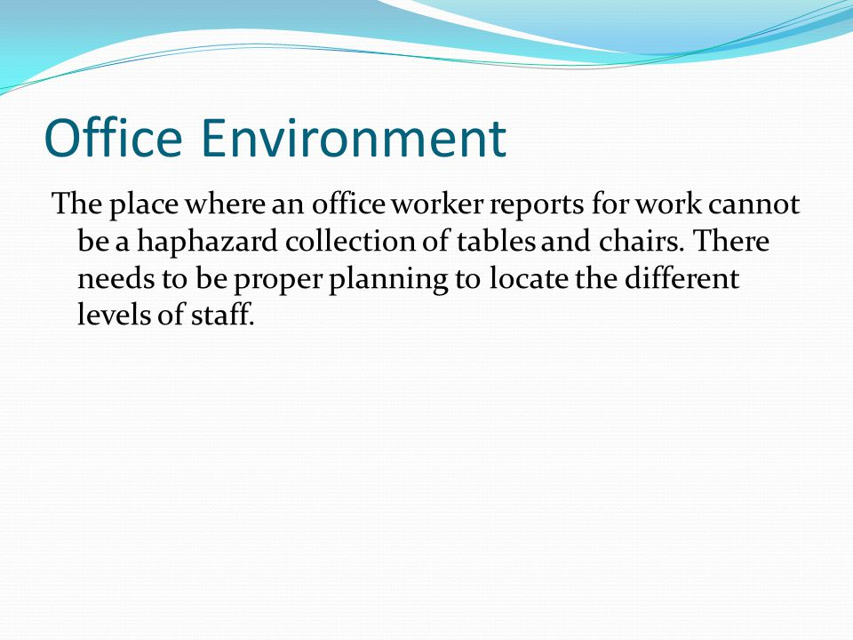 Office Environment The place where an office worker reports for work cannot be a haphazard collection of tables and chairs.