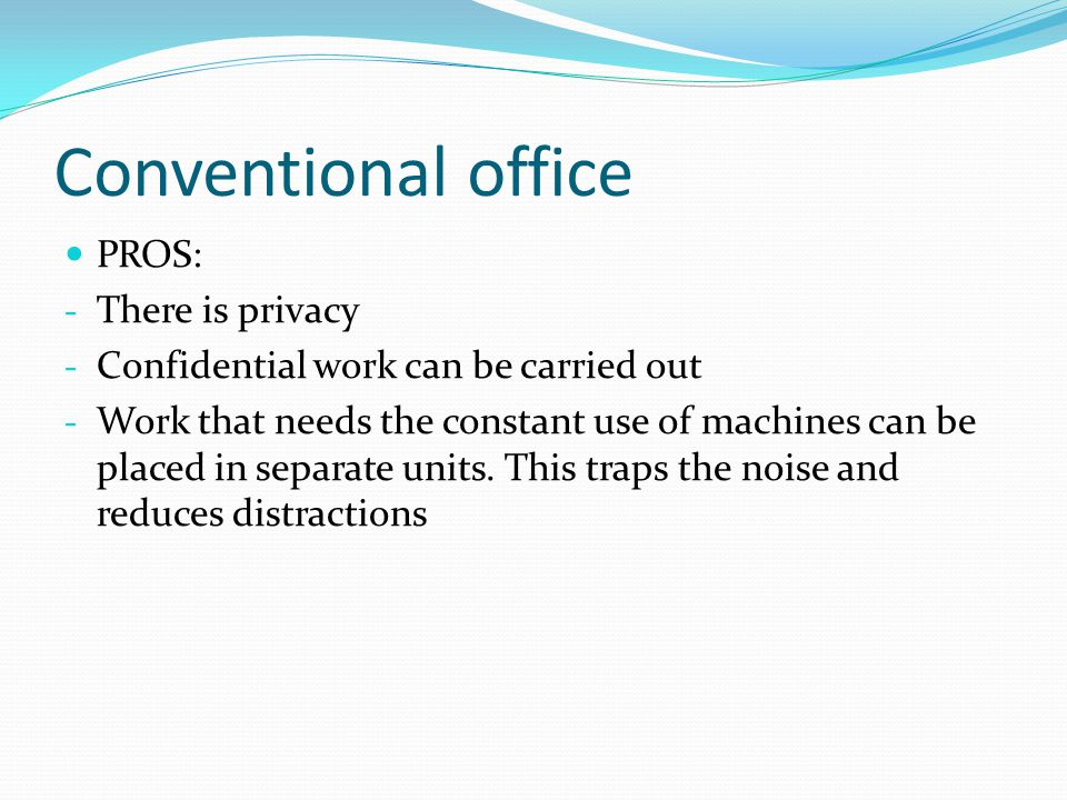 Conventional office PROS: - There is privacy - Confidential work can be carried out - Work that needs the constant use of machines can be placed in separate units.
