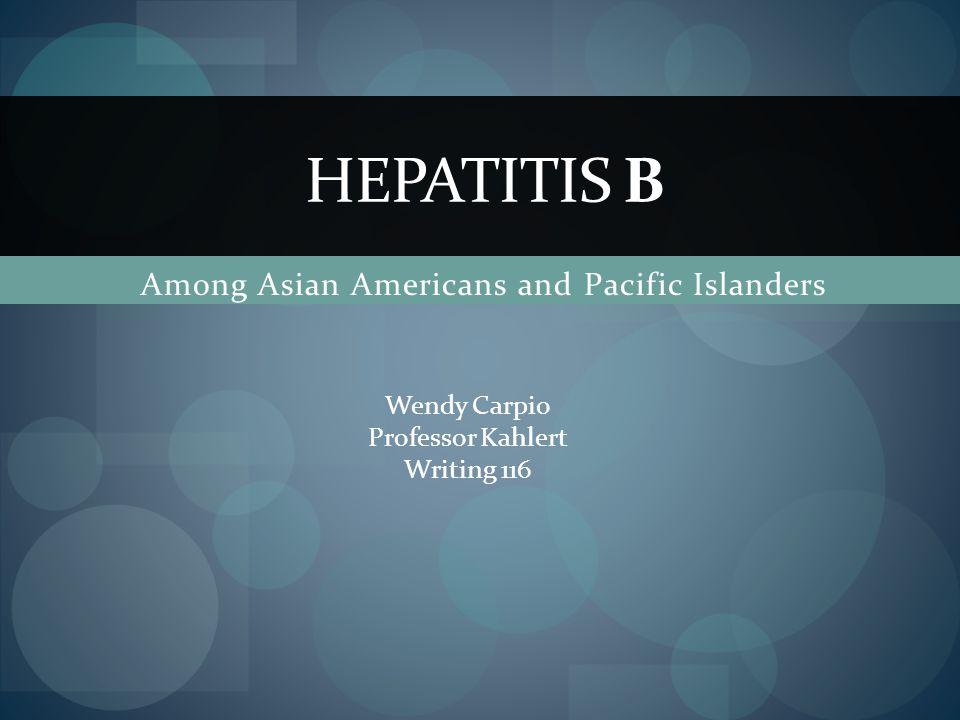 Among Asian Americans and Pacific Islanders HEPATITIS B Wendy Carpio Professor Kahlert Writing 116