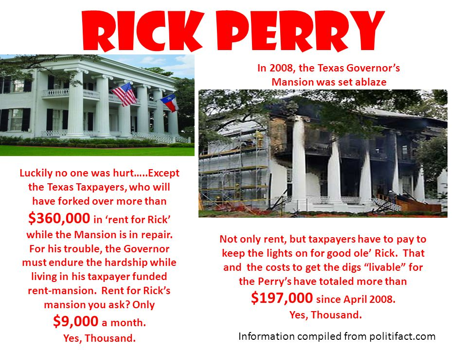 Rick perry In 2008, the Texas Governor's Mansion was set ablaze Luckily no one was hurt…..Except the Texas Taxpayers, who will have forked over more than $360,000 in 'rent for Rick' while the Mansion is in repair.