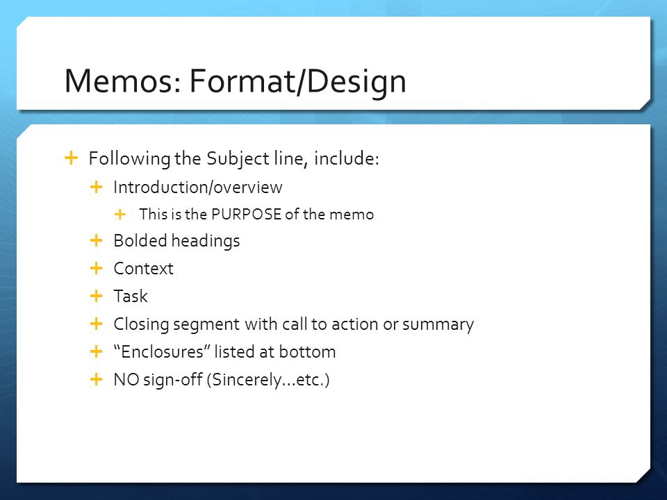 Memos: Format/Design  Following the Subject line, include:  Introduction/overview  This is the PURPOSE of the memo  Bolded headings  Context  Ta