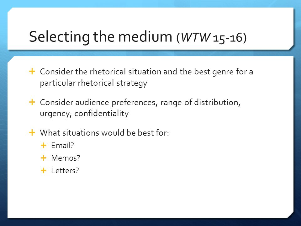 Selecting the medium (WTW 15-16)  Consider the rhetorical situation and the best genre for a particular rhetorical strategy  Consider audience prefe