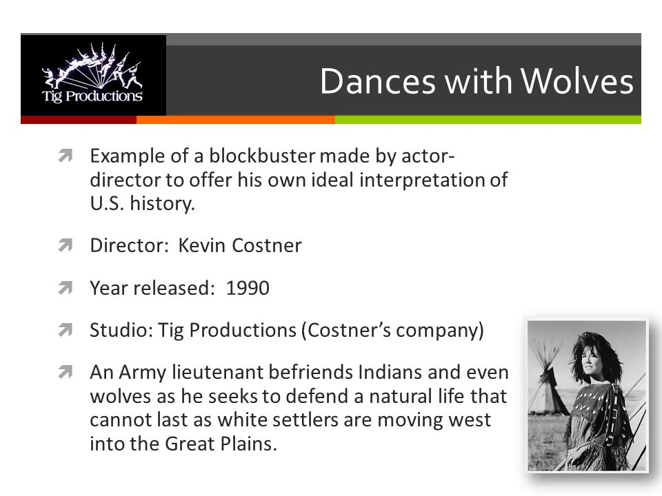 Dances with Wolves  Example of a blockbuster made by actor- director to offer his own ideal interpretation of U.S. history.  Director: Kevin Costner