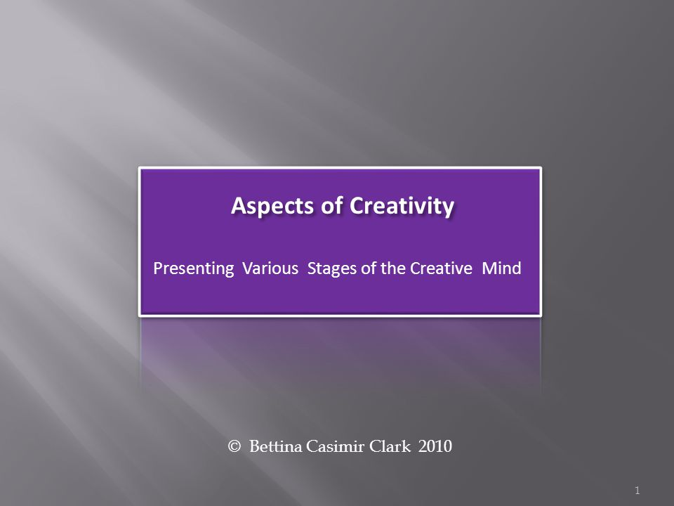 Aspects of Creativity Presenting Various Stages of the Creative Mind © Bettina Casimir Clark 2010 1