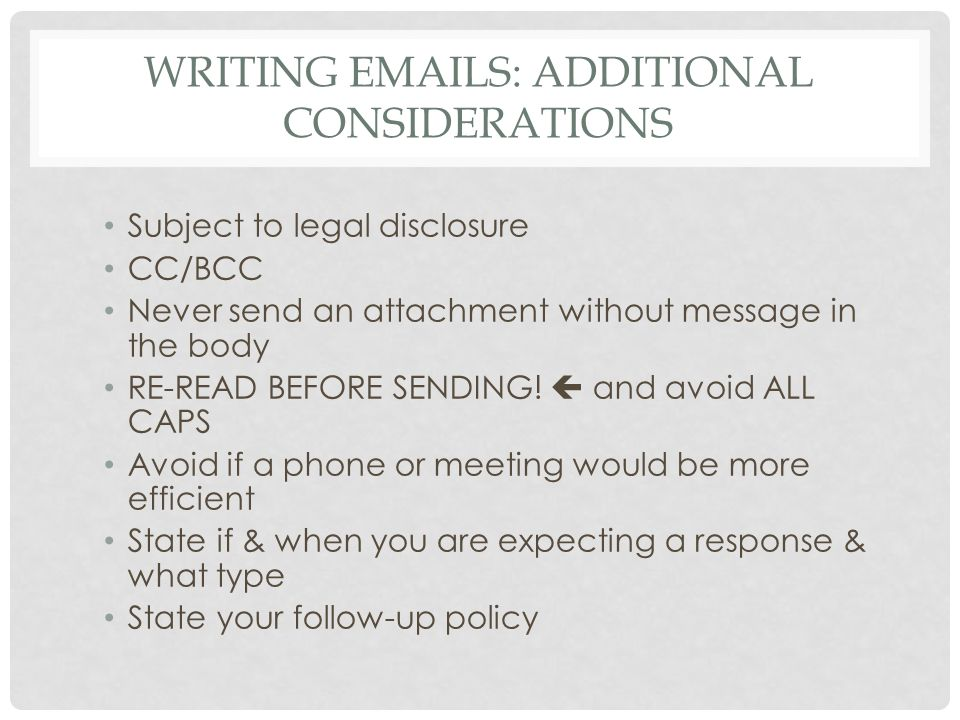 WRITING EMAILS: ADDITIONAL CONSIDERATIONS Subject to legal disclosure CC/BCC Never send an attachment without message in the body RE-READ BEFORE SENDI