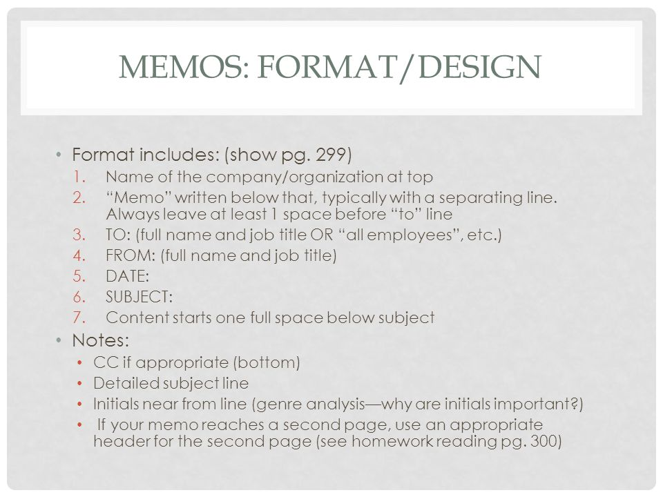 "MEMOS: FORMAT/DESIGN Format includes: (show pg. 299) 1.Name of the company/organization at top 2.""Memo"" written below that, typically with a separatin"