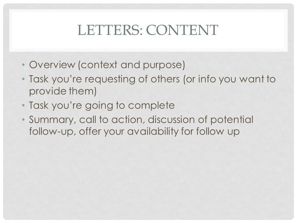 LETTERS: CONTENT Overview (context and purpose) Task you're requesting of others (or info you want to provide them) Task you're going to complete Summ