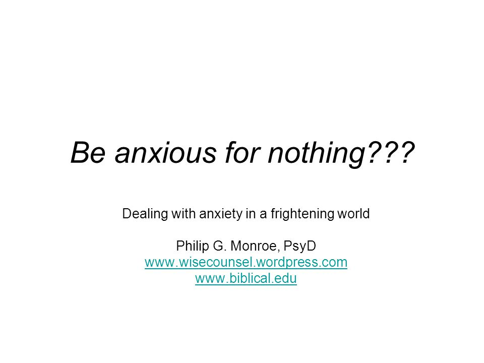 Be anxious for nothing . Dealing with anxiety in a frightening world Philip G.