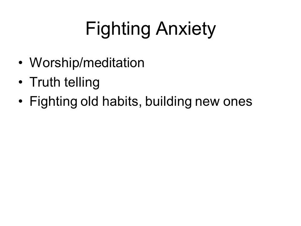 Fighting Anxiety Worship/meditation Truth telling Fighting old habits, building new ones