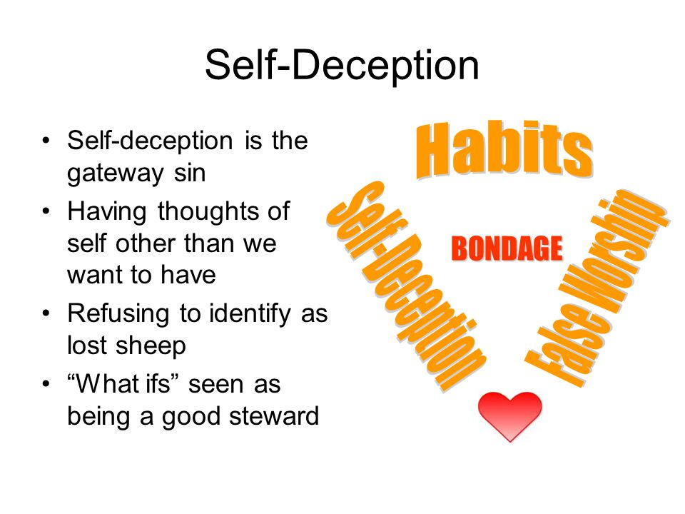 Self-Deception Self-deception is the gateway sin Having thoughts of self other than we want to have Refusing to identify as lost sheep What ifs seen as being a good steward BONDAGE