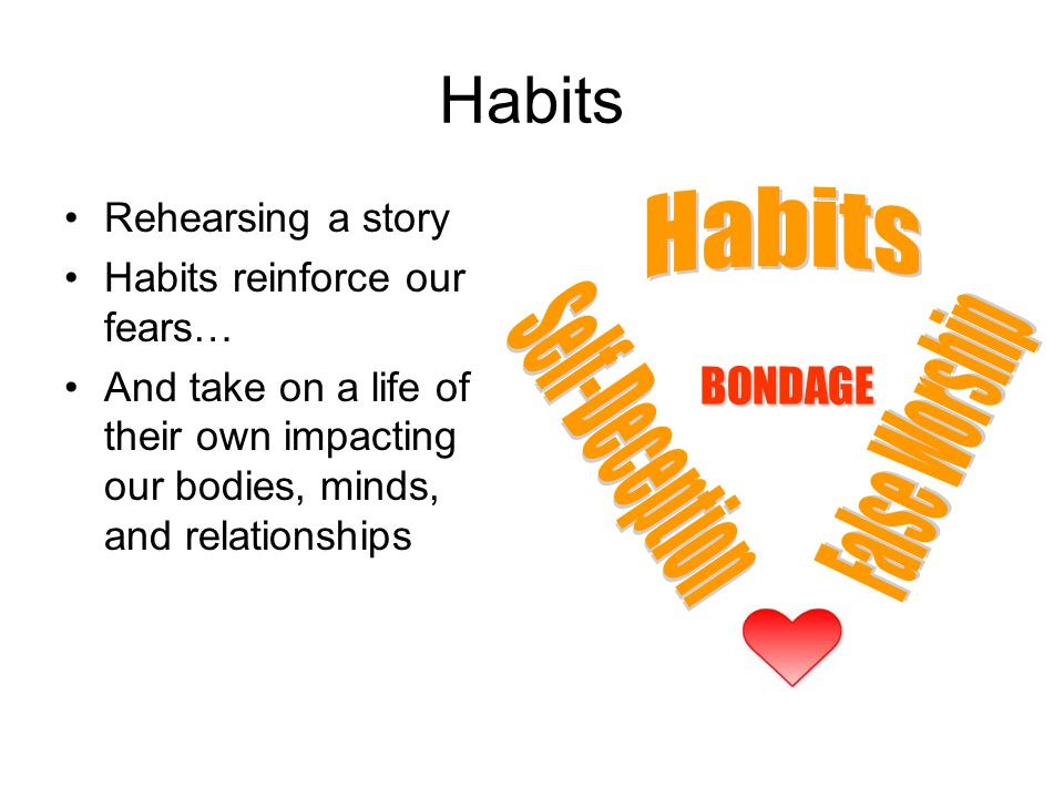 Habits Rehearsing a story Habits reinforce our fears… And take on a life of their own impacting our bodies, minds, and relationships BONDAGE