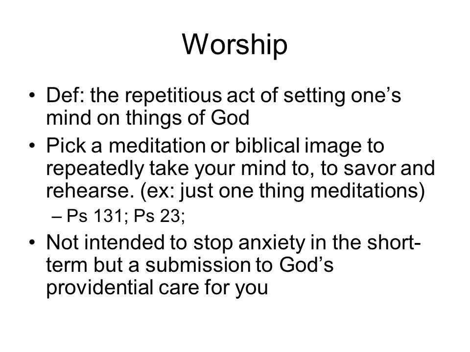 Worship Def: the repetitious act of setting one's mind on things of God Pick a meditation or biblical image to repeatedly take your mind to, to savor and rehearse.