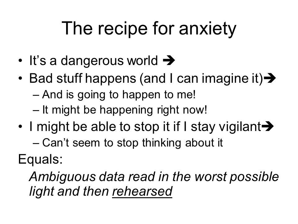 The recipe for anxiety It's a dangerous world  Bad stuff happens (and I can imagine it)  –And is going to happen to me.