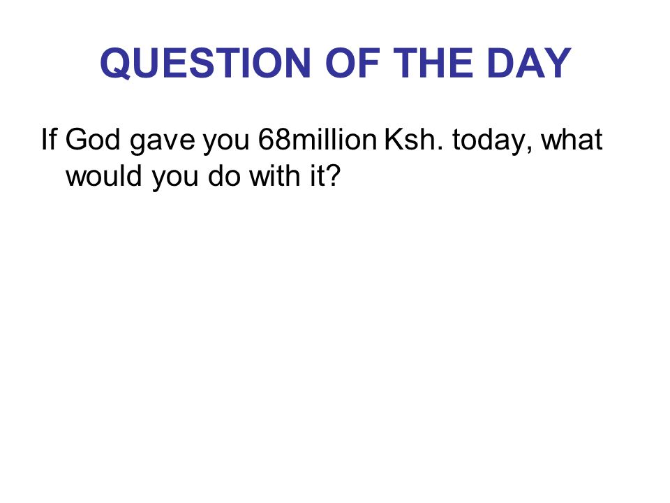 QUESTION OF THE DAY If God gave you 68million Ksh. today, what would you do with it?