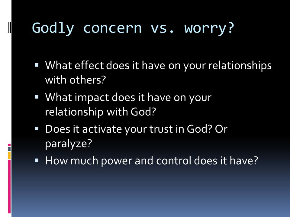 Godly concern vs. worry.  What effect does it have on your relationships with others.