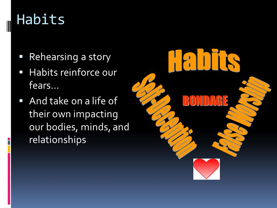 Habits  Rehearsing a story  Habits reinforce our fears…  And take on a life of their own impacting our bodies, minds, and relationships BONDAGE